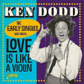 Dodd, Ken - LOVE IS LIKE A VIOLIN: THE EARLY SINGLES & MORE