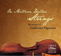 FIGUEROA, GUILLERMO - MILLION DOLLAR STRINGS THE ARTISTRY OF GUILLERMO