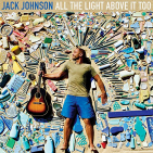 Johnson, Jack - ALL THE LIGHT ABOVE IT TOO