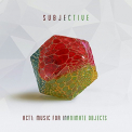 SUBJECTIVE - ACT ONE: MUSIC FOR INANIMATE OBJECTS